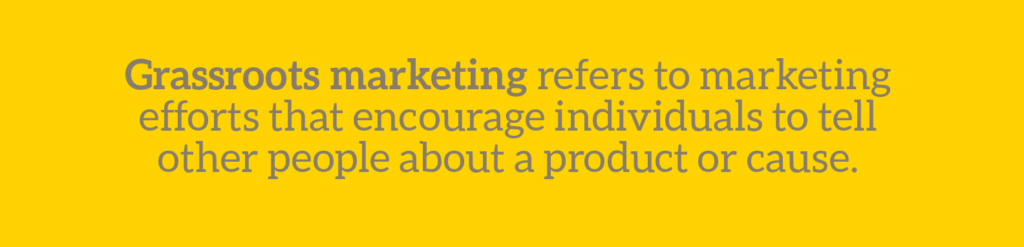 Cause marketing glossary term: Grassroots marketing refers to marketing efforts that encourage individuals to tell other people about a product or cause.