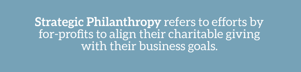 Cause marketing glossary term: Strategic philanthropy refers to efforts by for-profits to align their charitable giving with their business goals.